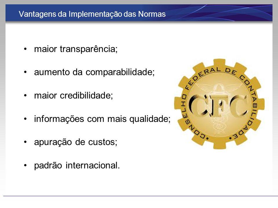 Vantagens da Implementação das Normas maior transparência; aumento da comparabilidade; maior credibilidade; informações com mais qualidade; apuração d