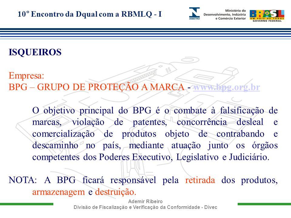 10° Encontro da Dqual com a RBMLQ - I Ademir Ribeiro Divisão de Fiscalização e Verificação da Conformidade - Divec ISQUEIROS Empresa: BPG – GRUPO DE P