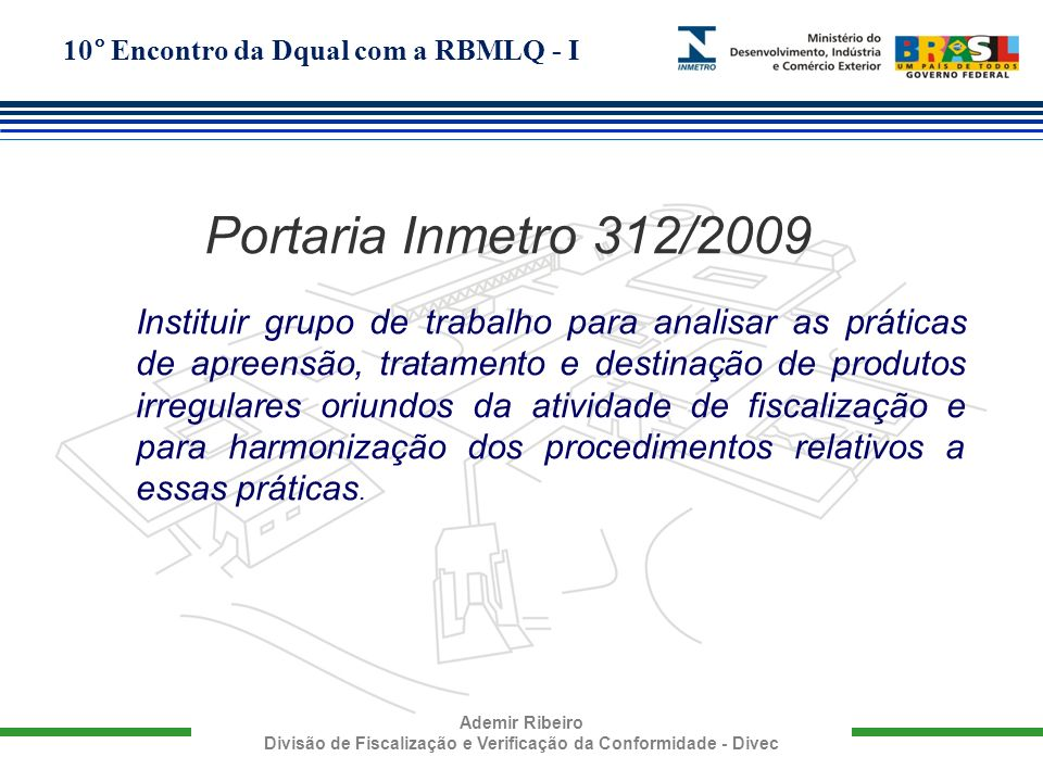 10° Encontro da Dqual com a RBMLQ - I Ademir Ribeiro Divisão de Fiscalização e Verificação da Conformidade - Divec Portaria Inmetro 312/2009 Instituir