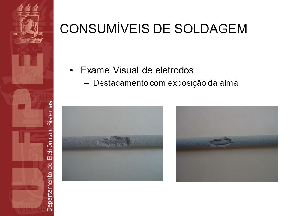 Departamento de Eletrônica e Sistemas CONSUMÍVEIS DE SOLDAGEM Exame Visual de eletrodos –Destacamento com exposição da alma