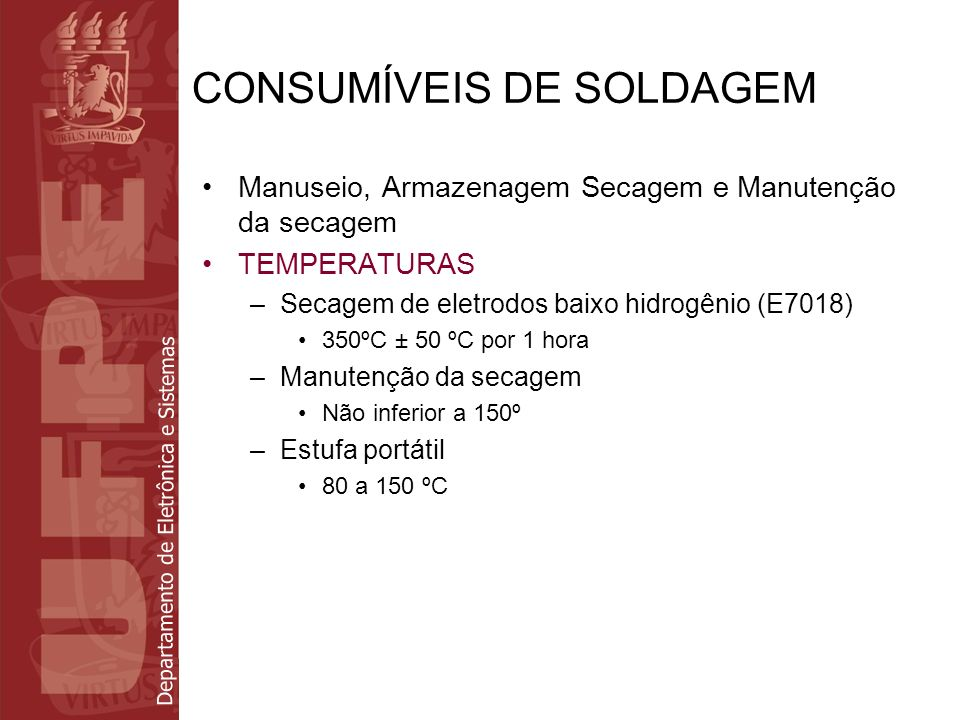 Departamento de Eletrônica e Sistemas CONSUMÍVEIS DE SOLDAGEM Manuseio, Armazenagem Secagem e Manutenção da secagem TEMPERATURAS –Secagem de eletrodos