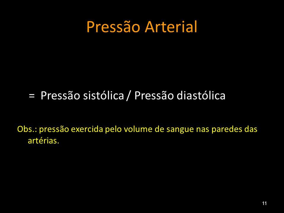Pressão Arterial = Pressão sistólica / Pressão diastólica Obs.: pressão exercida pelo volume de sangue nas paredes das artérias. 11