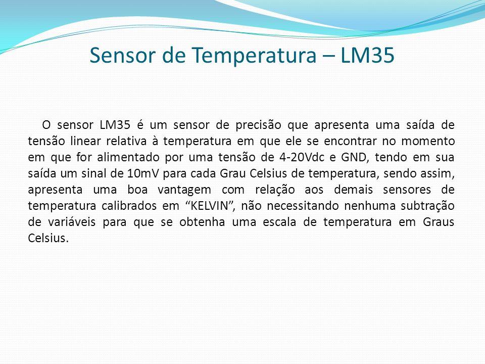 Sensor de Temperatura – LM35 O sensor LM35 é um sensor de precisão que apresenta uma saída de tensão linear relativa à temperatura em que ele se encon
