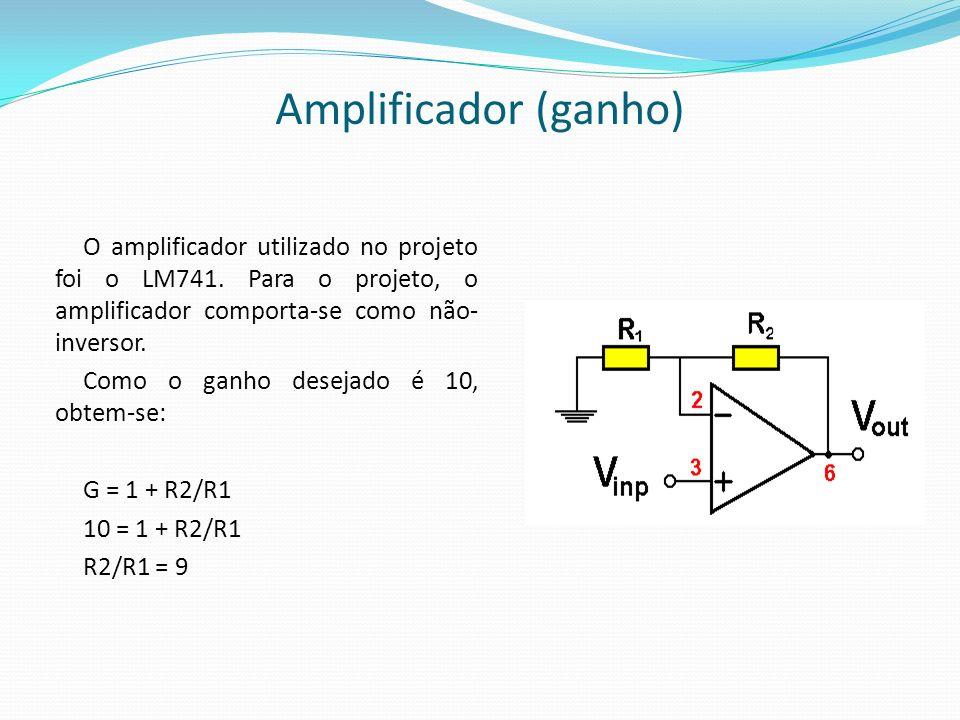 Amplificador (ganho) O amplificador utilizado no projeto foi o LM741. Para o projeto, o amplificador comporta-se como não- inversor. Como o ganho dese