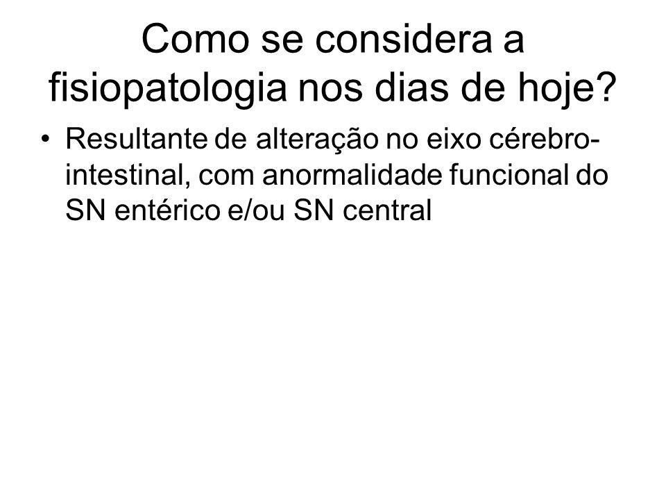 Como se considera a fisiopatologia nos dias de hoje? Resultante de alteração no eixo cérebro- intestinal, com anormalidade funcional do SN entérico e/