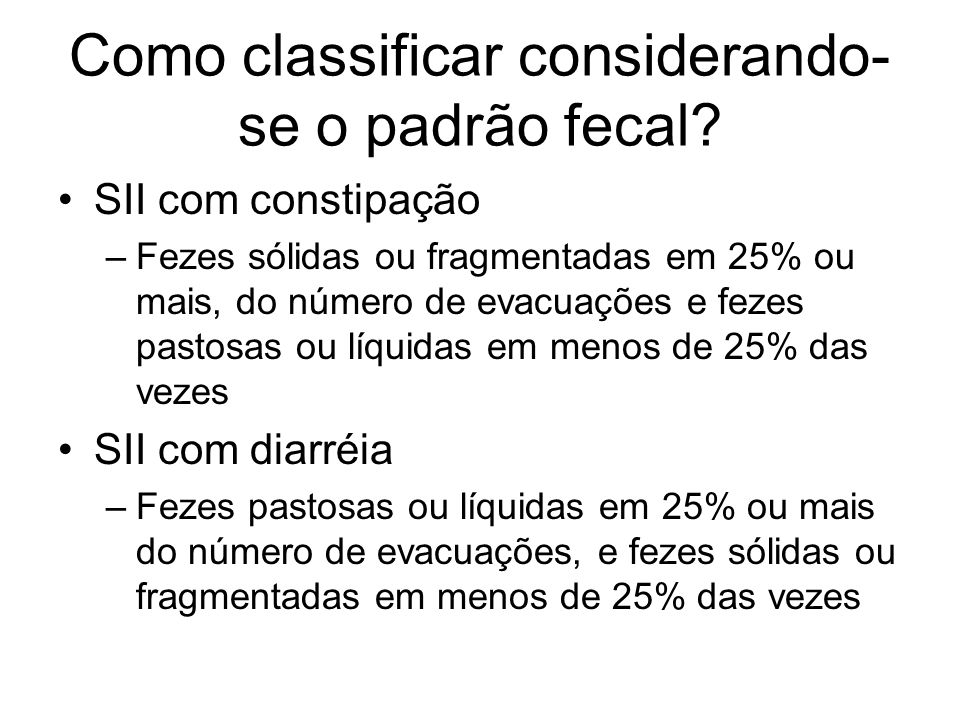 Como classificar considerando- se o padrão fecal? SII com constipação –Fezes sólidas ou fragmentadas em 25% ou mais, do número de evacuações e fezes p