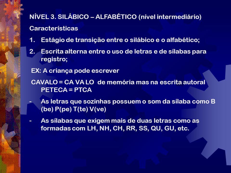 NÍVEL 3. SILÁBICO – ALFABÉTICO (nível intermediário) Características 1.Estágio de transição entre o silábico e o alfabético; 2.Escrita alterna entre o