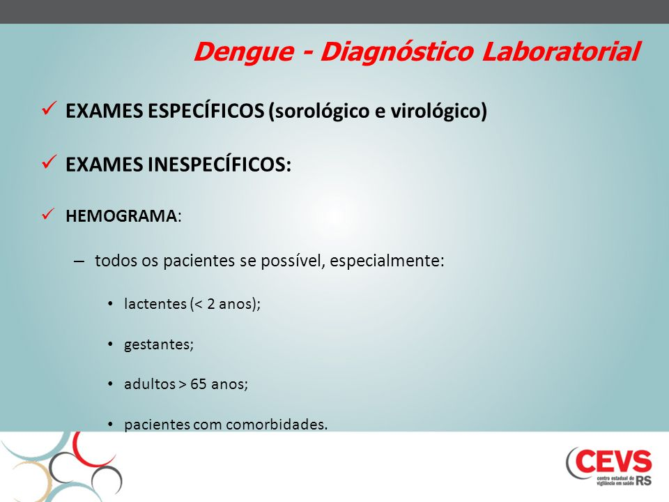 Dengue - Diagnóstico Laboratorial EXAMES ESPECÍFICOS (sorológico e virológico) EXAMES INESPECÍFICOS: HEMOGRAMA: – todos os pacientes se possível, espe