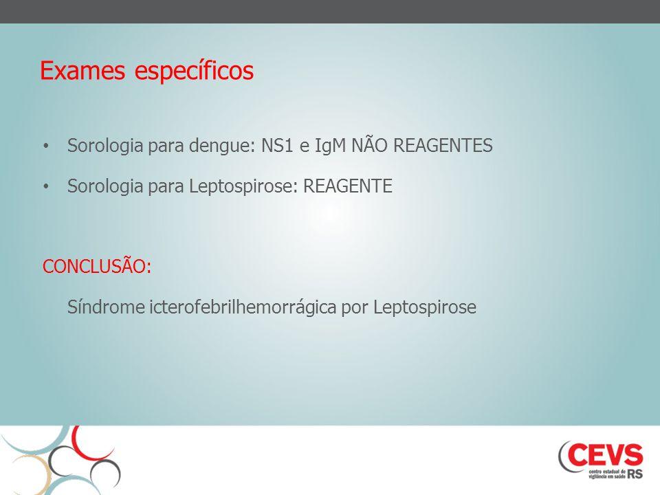 Exames específicos Sorologia para dengue: NS1 e IgM NÃO REAGENTES Sorologia para Leptospirose: REAGENTE CONCLUSÃO: Síndrome icterofebrilhemorrágica por Leptospirose