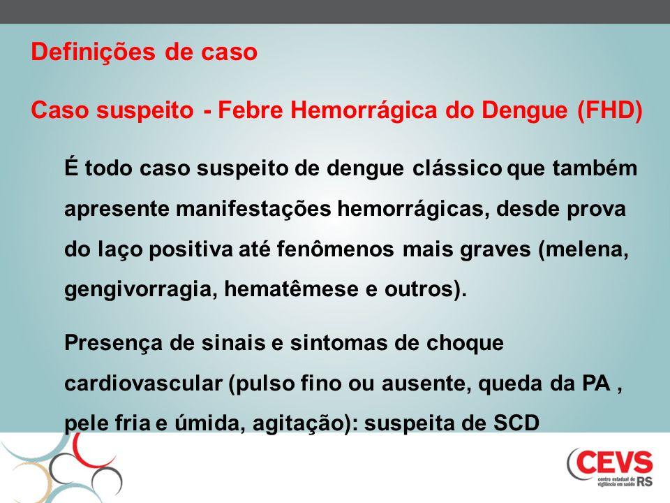 Caso suspeito - Febre Hemorrágica do Dengue (FHD) É todo caso suspeito de dengue clássico que também apresente manifestações hemorrágicas, desde prova