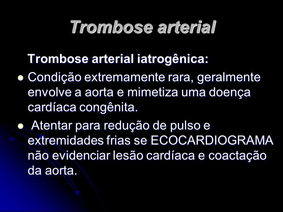Trombose arterial Trombose arterial iatrogênica: Trombose arterial iatrogênica: Condição extremamente rara, geralmente envolve a aorta e mimetiza uma