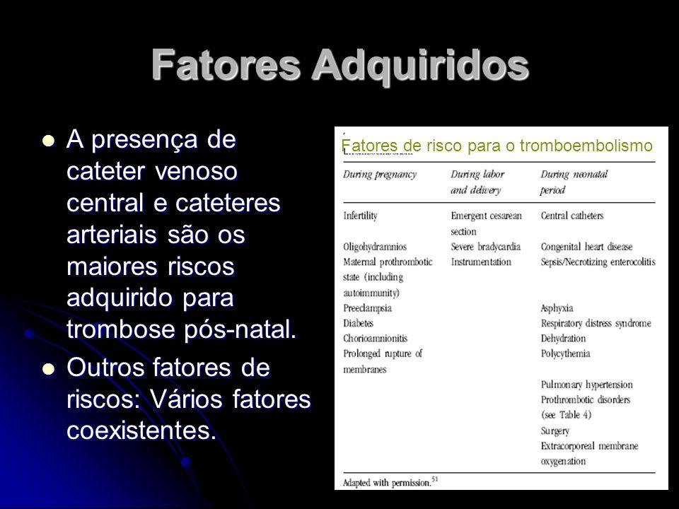 Fatores Adquiridos A presença de cateter venoso central e cateteres arteriais são os maiores riscos adquirido para trombose pós-natal. A presença de c