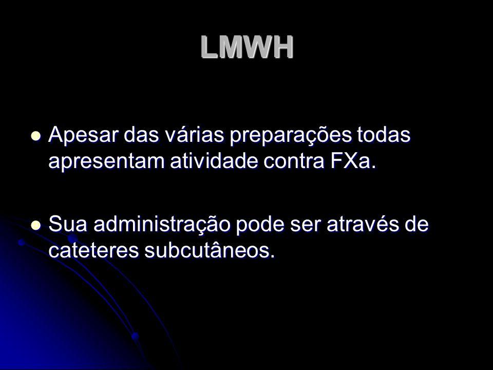 LMWH Apesar das várias preparações todas apresentam atividade contra FXa. Apesar das várias preparações todas apresentam atividade contra FXa. Sua adm