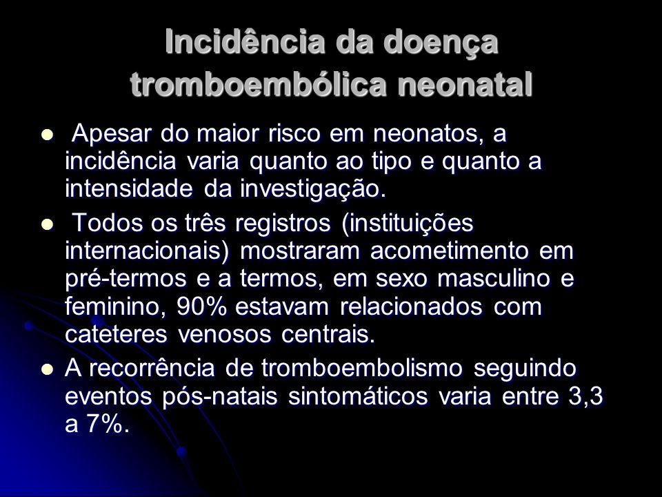 Incidência da doença tromboembólica neonatal Apesar do maior risco em neonatos, a incidência varia quanto ao tipo e quanto a intensidade da investigaç