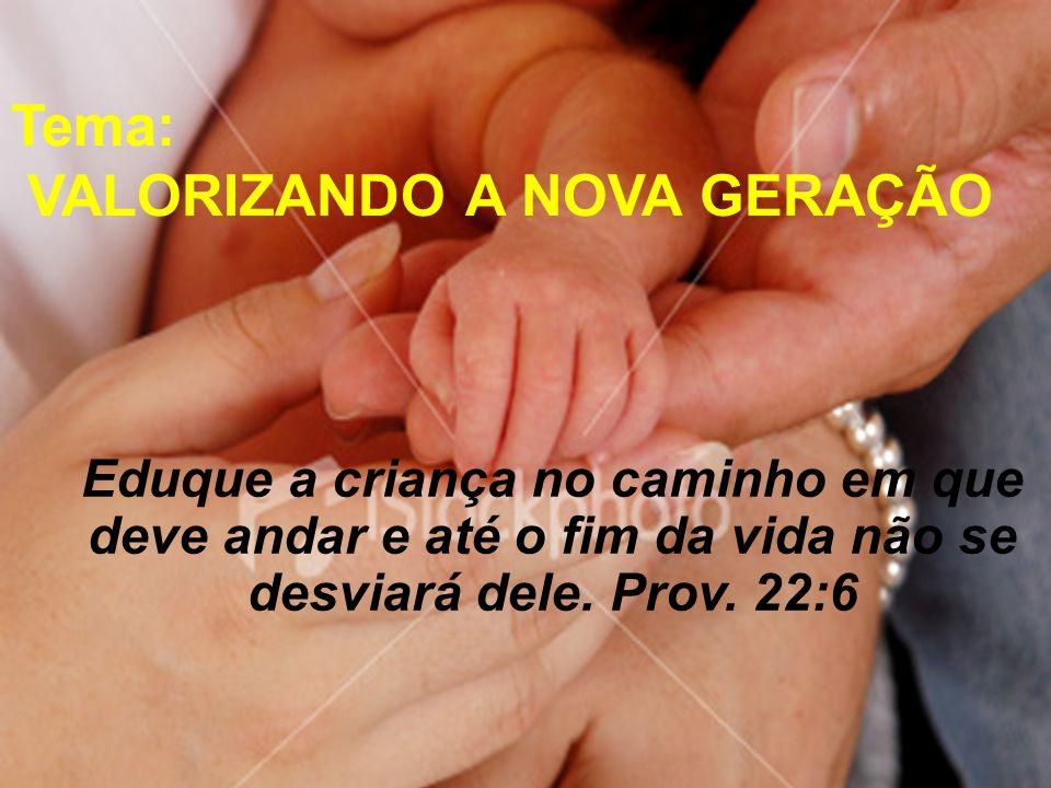 Eduque a criança no caminho em que deve andar e até o fim da vida não se desviará dele. Prov. 22:6 Tema: VALORIZANDO A NOVA GERAÇÃO