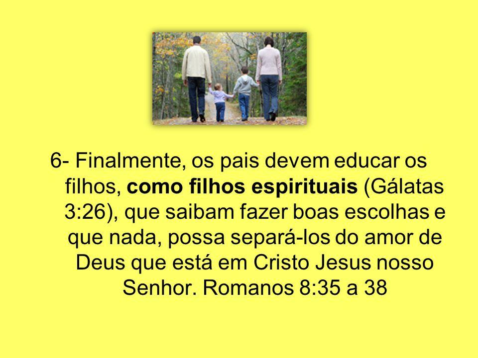 6- Finalmente, os pais devem educar os filhos, como filhos espirituais (Gálatas 3:26), que saibam fazer boas escolhas e que nada, possa separá-los do