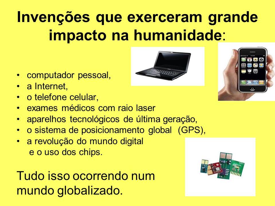 Invenções que exerceram grande impacto na humanidade: computador pessoal, a Internet, o telefone celular, exames médicos com raio laser aparelhos tecn
