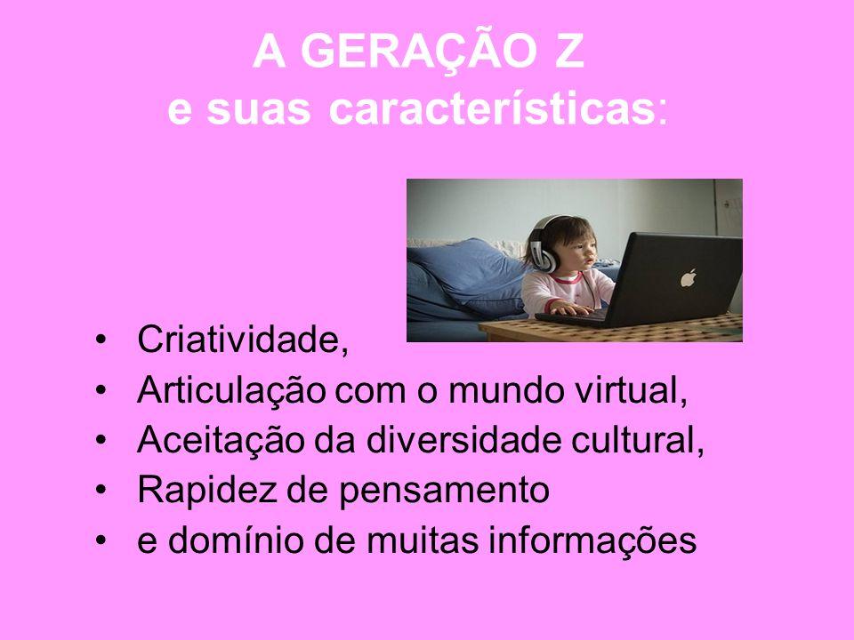 A GERAÇÃO Z e suas características: Criatividade, Articulação com o mundo virtual, Aceitação da diversidade cultural, Rapidez de pensamento e domínio