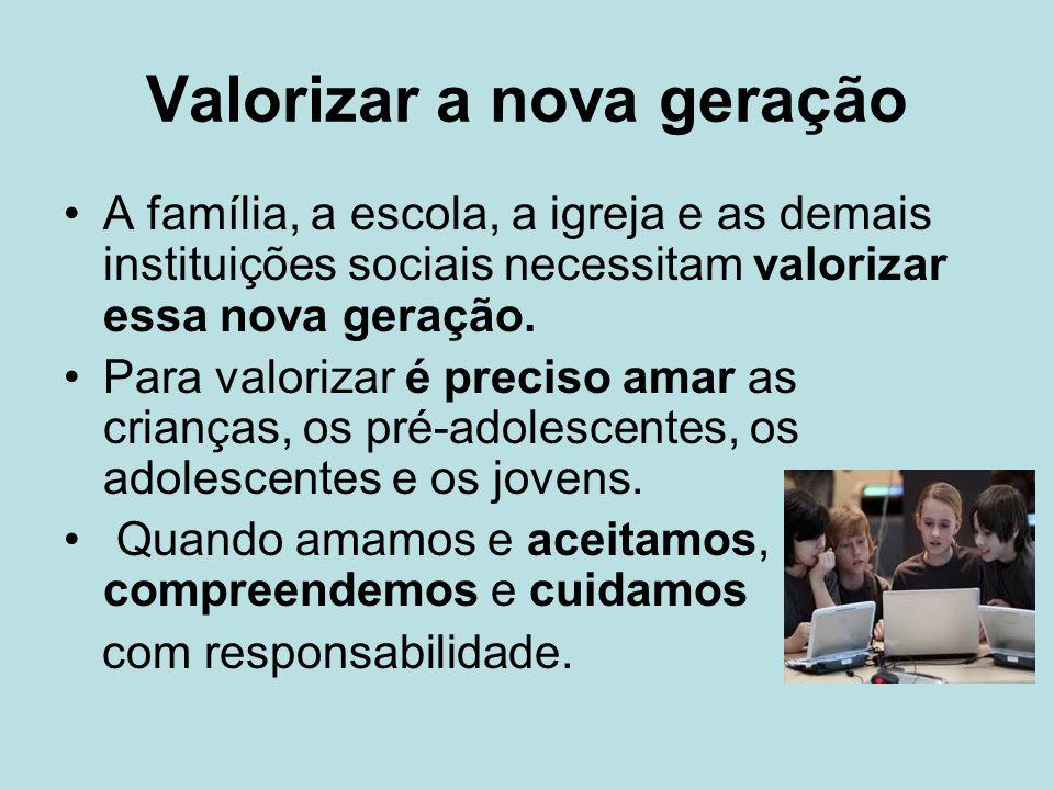 Valorizar a nova geração A família, a escola, a igreja e as demais instituições sociais necessitam valorizar essa nova geração. Para valorizar é preci