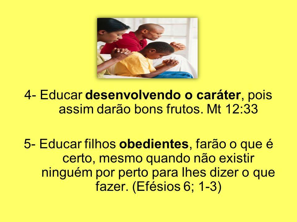 4- Educar desenvolvendo o caráter, pois assim darão bons frutos. Mt 12:33 5- Educar filhos obedientes, farão o que é certo, mesmo quando não existir n