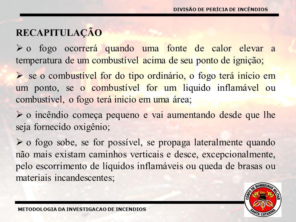 METODOLOGIA DA INVESTIGACAO DE INCENDIOS RECAPITULAÇÃO o fogo ocorrerá quando uma fonte de calor elevar a temperatura de um combustível acima de seu ponto de ignição; se o combustível for do tipo ordinário, o fogo terá início em um ponto, se o combustível for um liquido inflamável ou combustível, o fogo terá inicio em uma área; o incêndio começa pequeno e vai aumentando desde que lhe seja fornecido oxigênio; o fogo sobe, se for possível, se propaga lateralmente quando não mais existam caminhos verticais e desce, excepcionalmente, pelo escorrimento de líquidos inflamáveis ou queda de brasas ou materiais incandescentes; DIVISÃO DE PERÍCIA DE INCÊNDIOS
