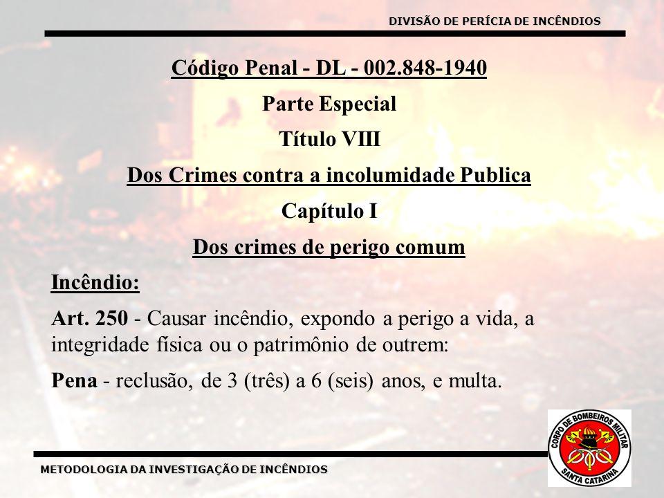 DIVISÃO DE PERÍCIA DE INCÊNDIOS Código Penal - DL - 002.848-1940 Parte Especial Título VIII Dos Crimes contra a incolumidade Publica Capítulo I Dos crimes de perigo comum Incêndio: Art.