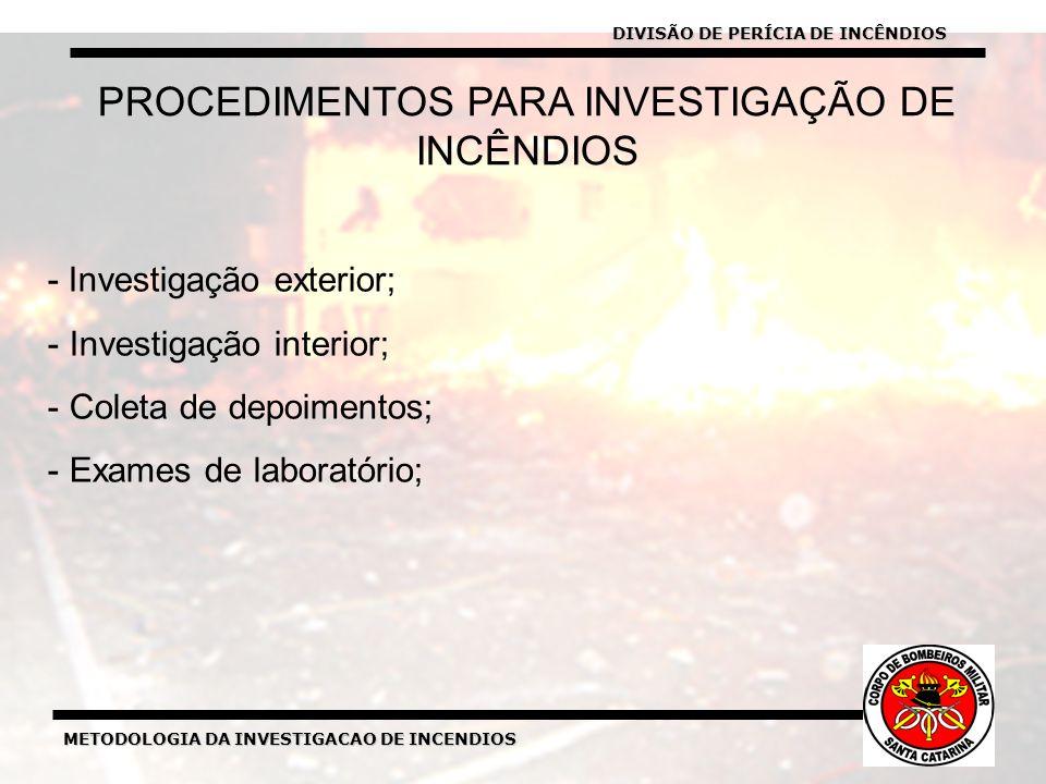 METODOLOGIA DA INVESTIGACAO DE INCENDIOS PROCEDIMENTOS PARA INVESTIGAÇÃO DE INCÊNDIOS - Investigação exterior; - Investigação interior; - Coleta de depoimentos; - Exames de laboratório; DIVISÃO DE PERÍCIA DE INCÊNDIOS