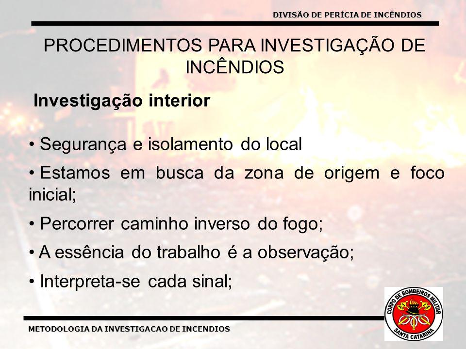 METODOLOGIA DA INVESTIGACAO DE INCENDIOS Investigação interior Segurança e isolamento do local Estamos em busca da zona de origem e foco inicial; Percorrer caminho inverso do fogo; A essência do trabalho é a observação; Interpreta-se cada sinal; PROCEDIMENTOS PARA INVESTIGAÇÃO DE INCÊNDIOS DIVISÃO DE PERÍCIA DE INCÊNDIOS