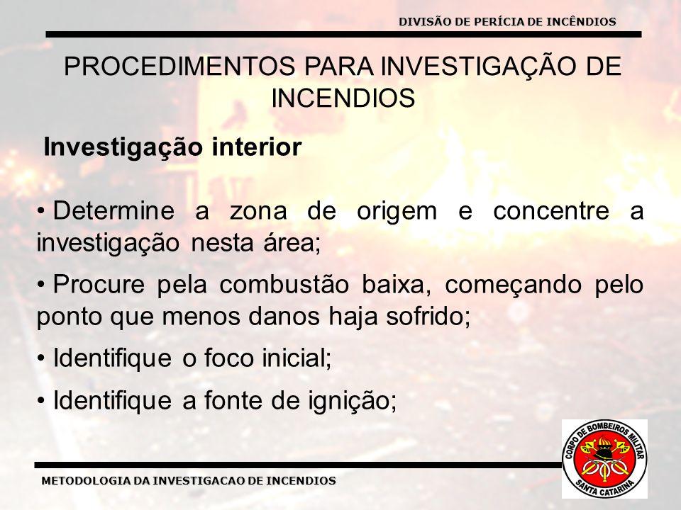METODOLOGIA DA INVESTIGACAO DE INCENDIOS Investigação interior Determine a zona de origem e concentre a investigação nesta área; Procure pela combustão baixa, começando pelo ponto que menos danos haja sofrido; Identifique o foco inicial; Identifique a fonte de ignição; PROCEDIMENTOS PARA INVESTIGAÇÃO DE INCENDIOS DIVISÃO DE PERÍCIA DE INCÊNDIOS
