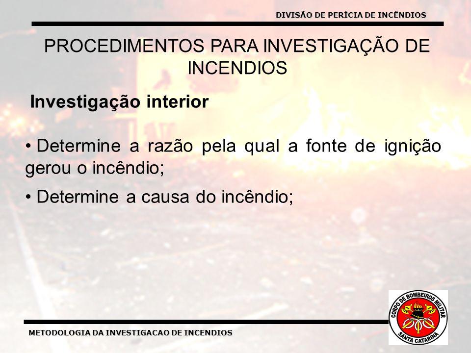 METODOLOGIA DA INVESTIGACAO DE INCENDIOS Investigação interior Determine a razão pela qual a fonte de ignição gerou o incêndio; Determine a causa do incêndio; PROCEDIMENTOS PARA INVESTIGAÇÃO DE INCENDIOS DIVISÃO DE PERÍCIA DE INCÊNDIOS