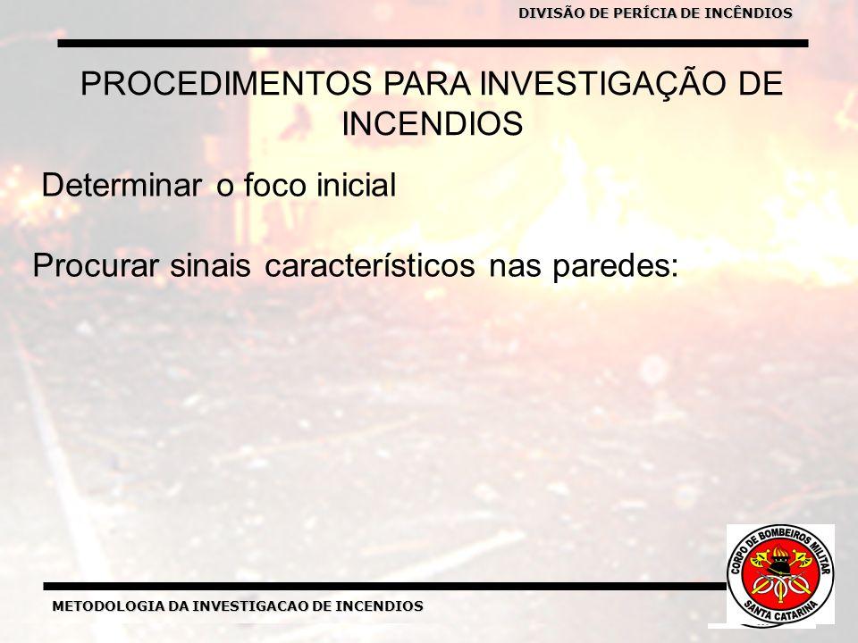 METODOLOGIA DA INVESTIGACAO DE INCENDIOS DIVISÃO DE PERICIA DE INCENDIOS METODOLOGIA DA INVESTIGACAO DE INCENDIOS Determinar o foco inicial Procurar sinais característicos nas paredes: PROCEDIMENTOS PARA INVESTIGAÇÃO DE INCENDIOS DIVISÃO DE PERÍCIA DE INCÊNDIOS