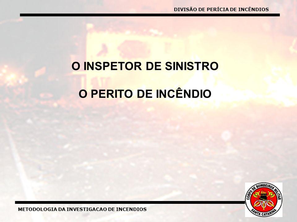METODOLOGIA DA INVESTIGACAO DE INCENDIOS O INSPETOR DE SINISTRO O PERITO DE INCÊNDIO DIVISÃO DE PERÍCIA DE INCÊNDIOS