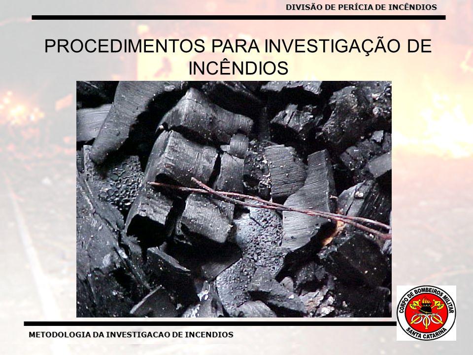 METODOLOGIA DA INVESTIGACAO DE INCENDIOS DIVISÃO DE PERICIA DE INCENDIOS METODOLOGIA DA INVESTIGACAO DE INCENDIOS PROCEDIMENTOS PARA INVESTIGAÇÃO DE INCÊNDIOS DIVISÃO DE PERÍCIA DE INCÊNDIOS