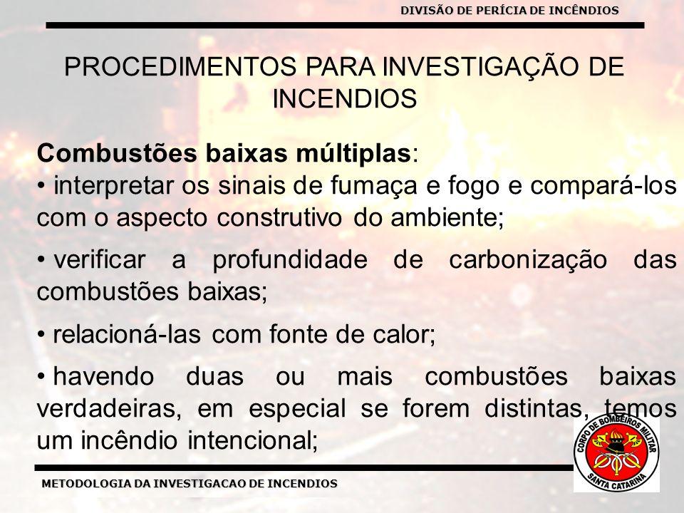 METODOLOGIA DA INVESTIGACAO DE INCENDIOS DIVISÃO DE PERICIA DE INCENDIOS METODOLOGIA DA INVESTIGACAO DE INCENDIOS PROCEDIMENTOS PARA INVESTIGAÇÃO DE INCENDIOS Combustões baixas múltiplas: interpretar os sinais de fumaça e fogo e compará-los com o aspecto construtivo do ambiente; verificar a profundidade de carbonização das combustões baixas; relacioná-las com fonte de calor; havendo duas ou mais combustões baixas verdadeiras, em especial se forem distintas, temos um incêndio intencional; DIVISÃO DE PERÍCIA DE INCÊNDIOS