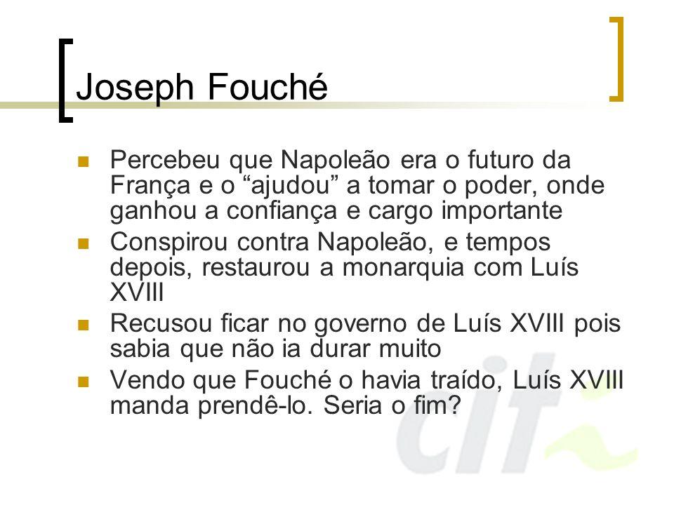 Joseph Fouché Percebeu que Napoleão era o futuro da França e o ajudou a tomar o poder, onde ganhou a confiança e cargo importante Conspirou contra Nap
