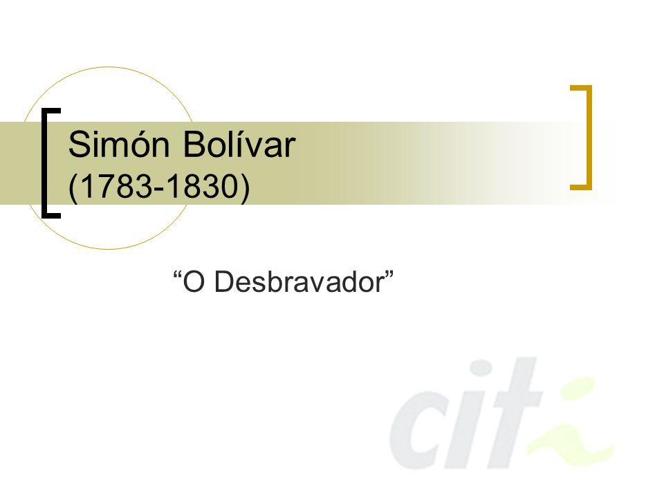 Simón Bolívar (1783-1830) O Desbravador
