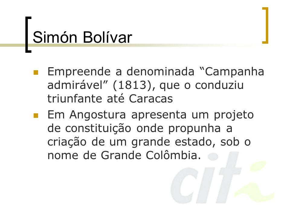 Simón Bolívar Empreende a denominada Campanha admirável (1813), que o conduziu triunfante até Caracas Em Angostura apresenta um projeto de constituiçã