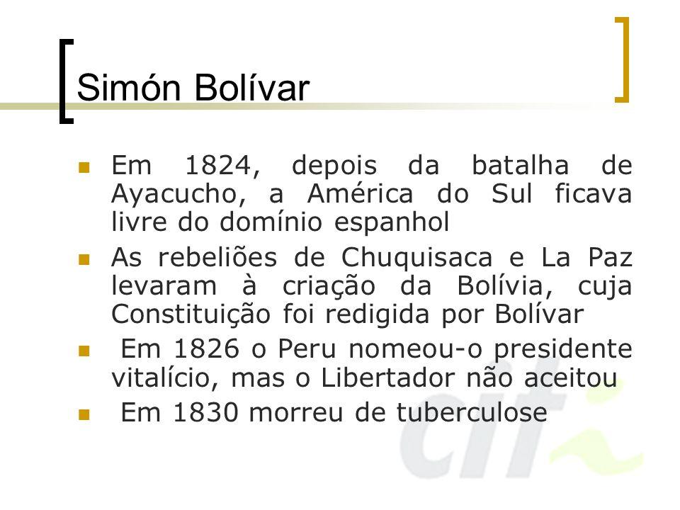 Simón Bolívar Em 1824, depois da batalha de Ayacucho, a América do Sul ficava livre do domínio espanhol As rebeliões de Chuquisaca e La Paz levaram à