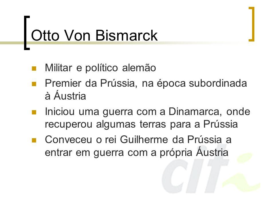 Otto Von Bismarck Militar e político alemão Premier da Prússia, na época subordinada à Áustria Iniciou uma guerra com a Dinamarca, onde recuperou algu