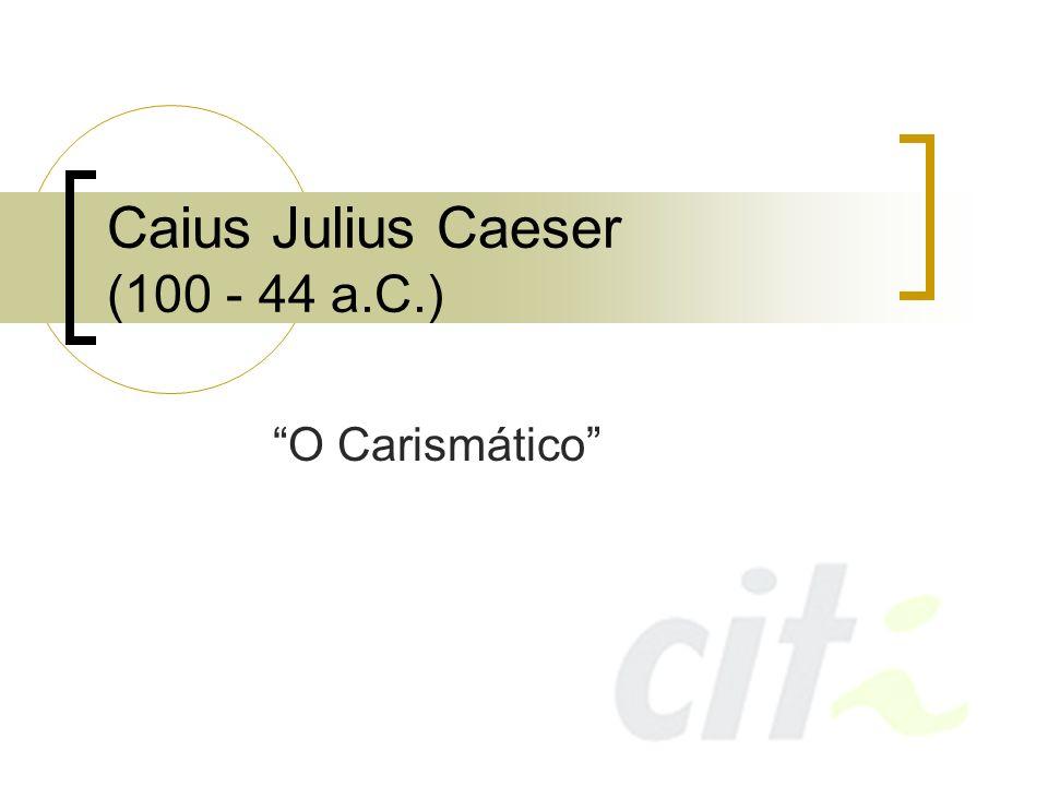 Caius Julius Caeser General, estadista, orador, historiador e legislador romano Criou a imagem de empresário de grandes espetáculos para o público Orador magistral, viciado em teatro Jamais deixava de incorporar um elemento surpresa às suas aparições públicas