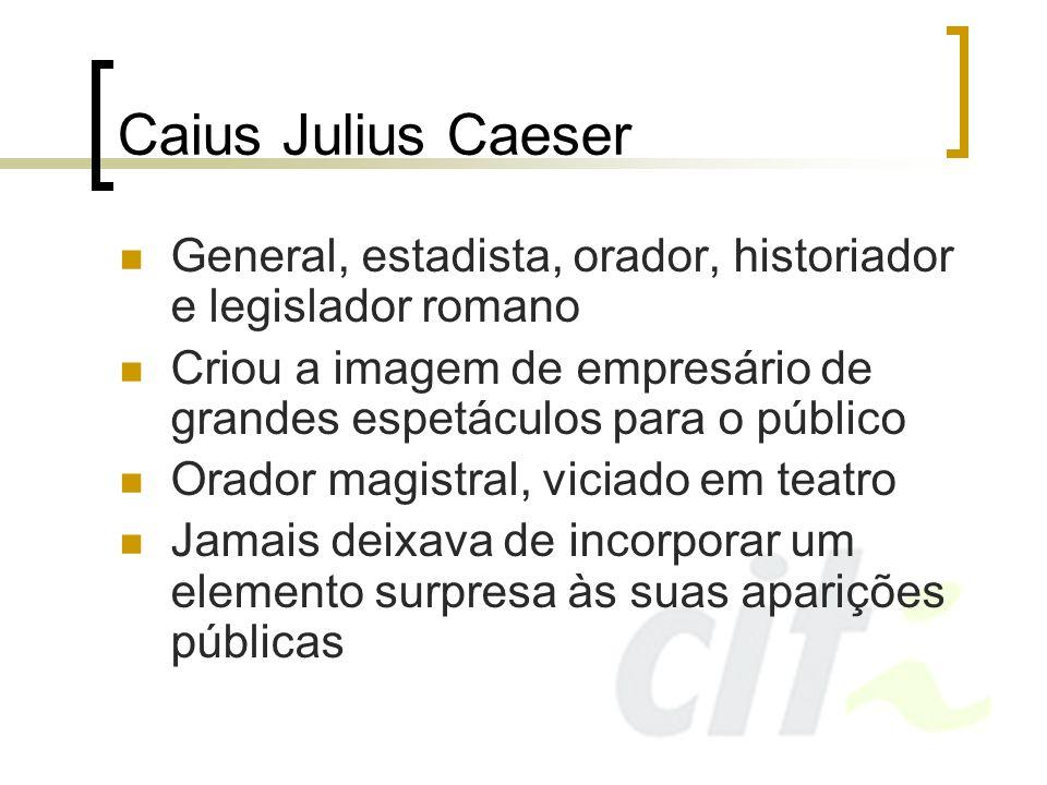 Caius Julius Caeser Seu jeito dramático conquistava o povo e seu exército Tamanha popularidade despertou ódio de seus inimigos, que conspiraram contra ele Mesmo na hora da morte, ele manteve seu senso dramático: Até tu, meu filho.