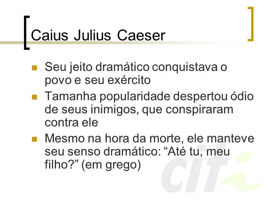 Caius Julius Caeser Seu jeito dramático conquistava o povo e seu exército Tamanha popularidade despertou ódio de seus inimigos, que conspiraram contra