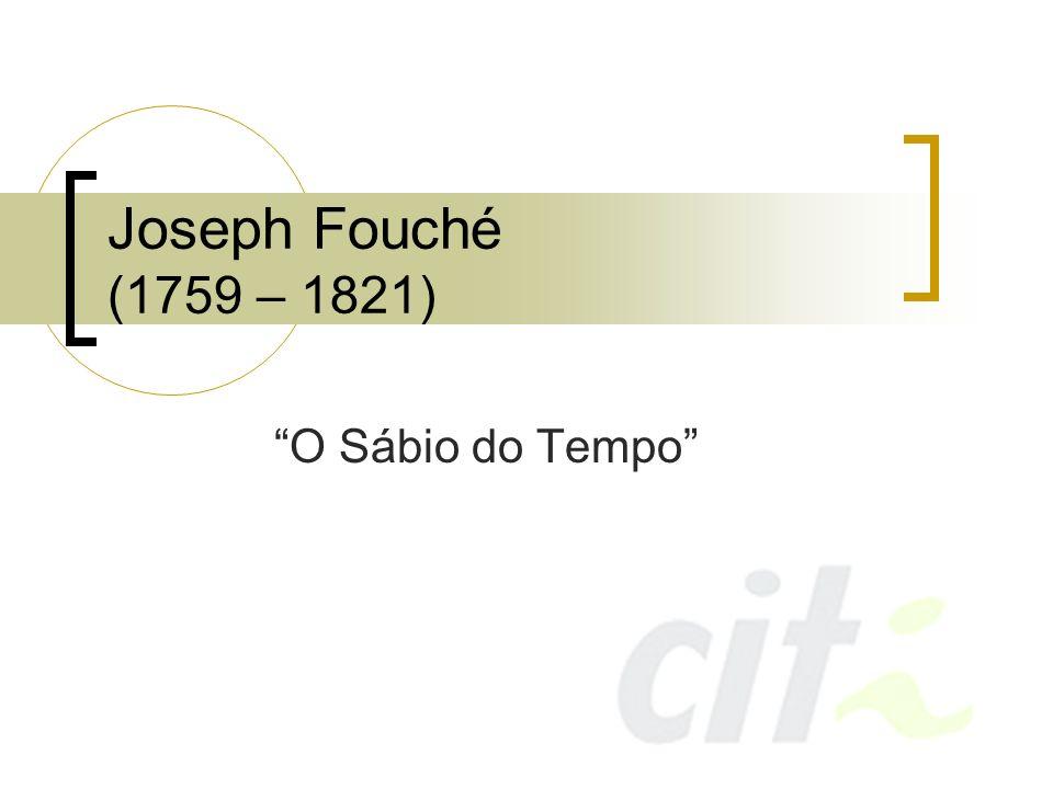 Joseph Fouché Professor, tornou-se revolucionário durante a Revolução Francesa de 1789 Seu senso de oportunidade era fantástico Cidade de Nantes o elege como seu representante na Convenção Nacional Juntou-se aos moderados, mas voltou a favor da execução de Luís XVI (a vontade do povo)