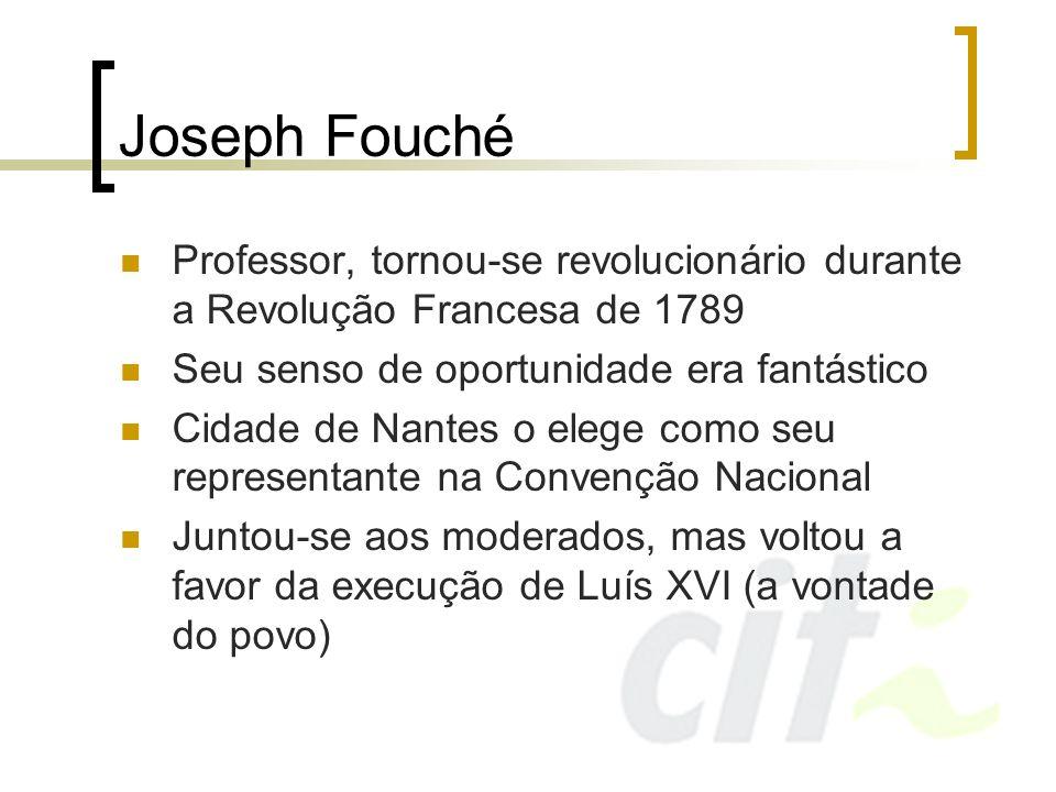 Joseph Fouché Preferiu não se associar a nenhuma facção e sumiu por uns tempos Robespierre acusa-o de ambições perigosas e pede sua execução, mas Fouché ganha tempo e consegue apoio popular contra Robespierre Robespierre é quem é executado pela vontade do povo Ao retornar à convenção, Fouché escolhe estar do lado da minoria, para surpresa de todos