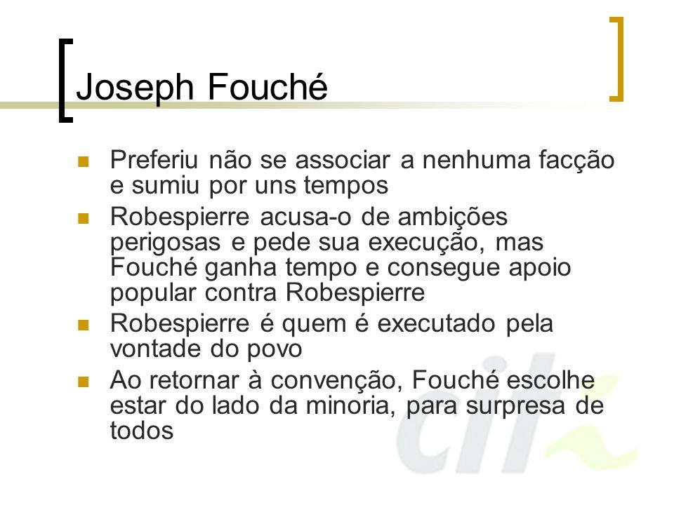 Joseph Fouché Preferiu não se associar a nenhuma facção e sumiu por uns tempos Robespierre acusa-o de ambições perigosas e pede sua execução, mas Fouc