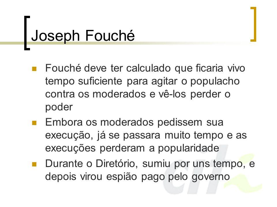 Joseph Fouché Fouché deve ter calculado que ficaria vivo tempo suficiente para agitar o populacho contra os moderados e vê-los perder o poder Embora o