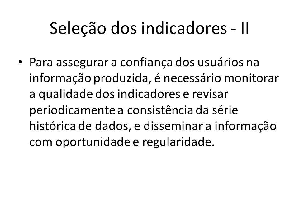Seleção dos indicadores - II Para assegurar a confiança dos usuários na informação produzida, é necessário monitorar a qualidade dos indicadores e rev