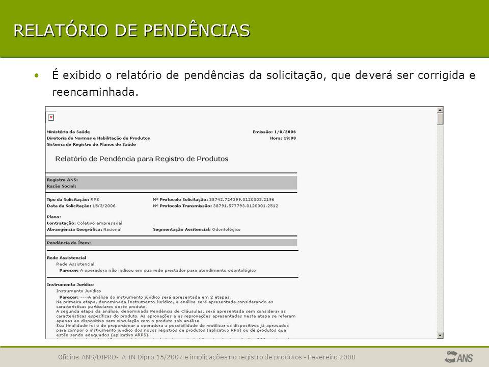 Oficina ANS/DIPRO- A IN Dipro 15/2007 e implicações no registro de produtos - Fevereiro 2008 RELATÓRIO DE PENDÊNCIAS A operadora poderá emitir o relat