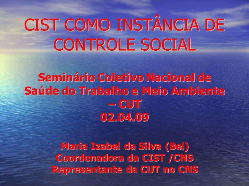CIST COMO INSTÂNCIA DE CONTROLE SOCIAL Seminário Coletivo Nacional de Saúde do Trabalho e Meio Ambiente – CUT 02.04.09 Maria Izabel da Silva (Bel) Coo