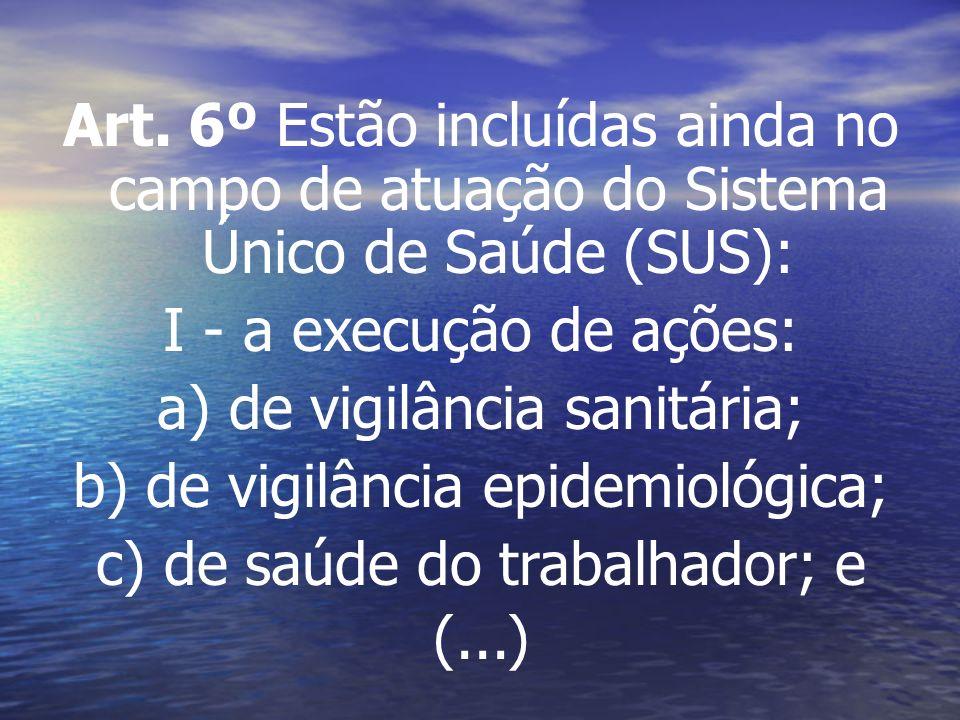Art. 6º Estão incluídas ainda no campo de atuação do Sistema Único de Saúde (SUS): I - a execução de ações: a) de vigilância sanitária; b) de vigilânc